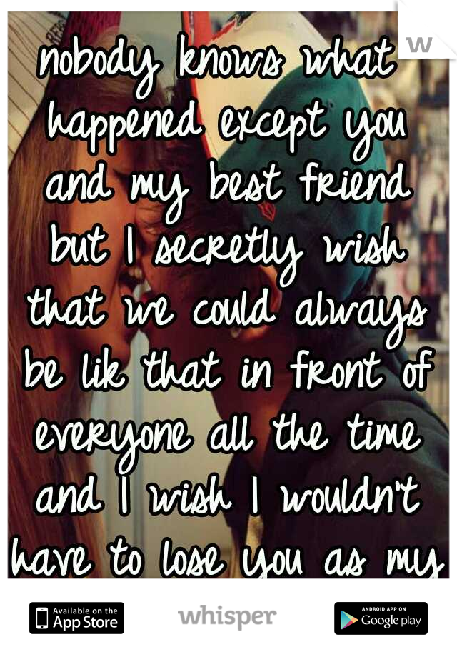 nobody knows what happened except you and my best friend but I secretly wish that we could always be lik that in front of everyone all the time and I wish I wouldn't have to lose you as my best friend