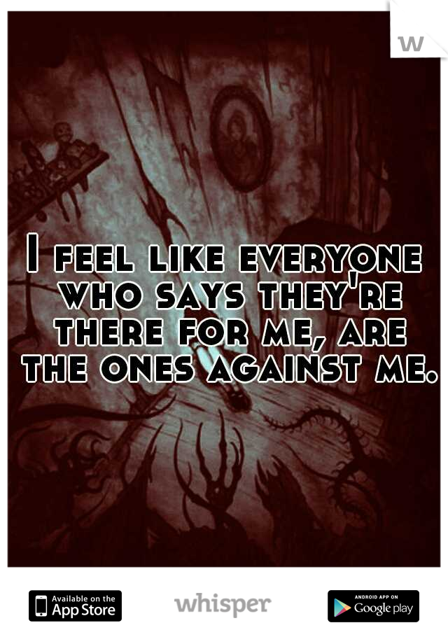 I feel like everyone who says they're there for me, are the ones against me.