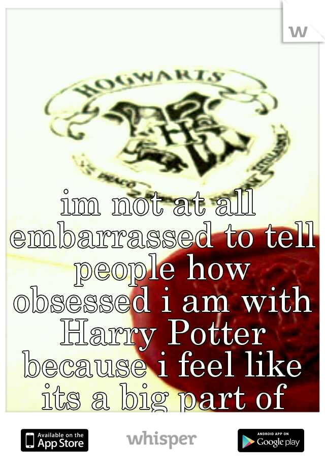 im not at all embarrassed to tell people how obsessed i am with Harry Potter because i feel like its a big part of who i am :)
