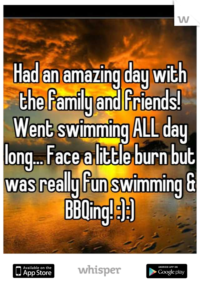 Had an amazing day with the family and friends! Went swimming ALL day long... Face a little burn but was really fun swimming & BBQing! :):)