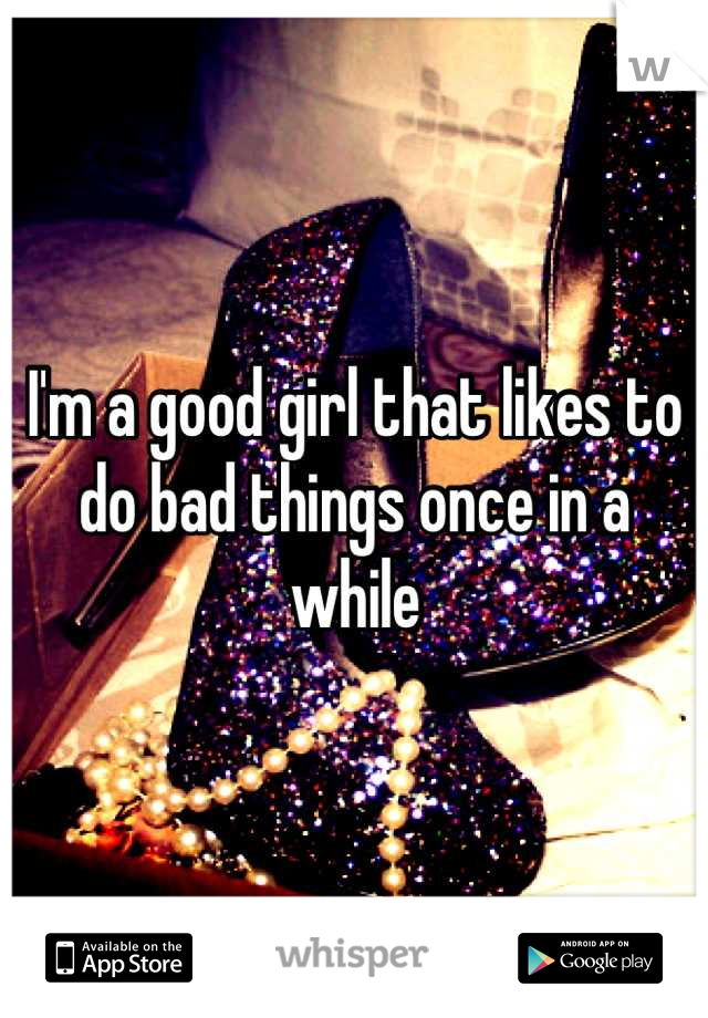 I'm a good girl that likes to do bad things once in a while