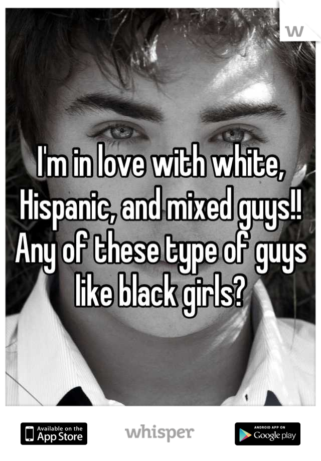 I'm in love with white, Hispanic, and mixed guys!! Any of these type of guys like black girls?