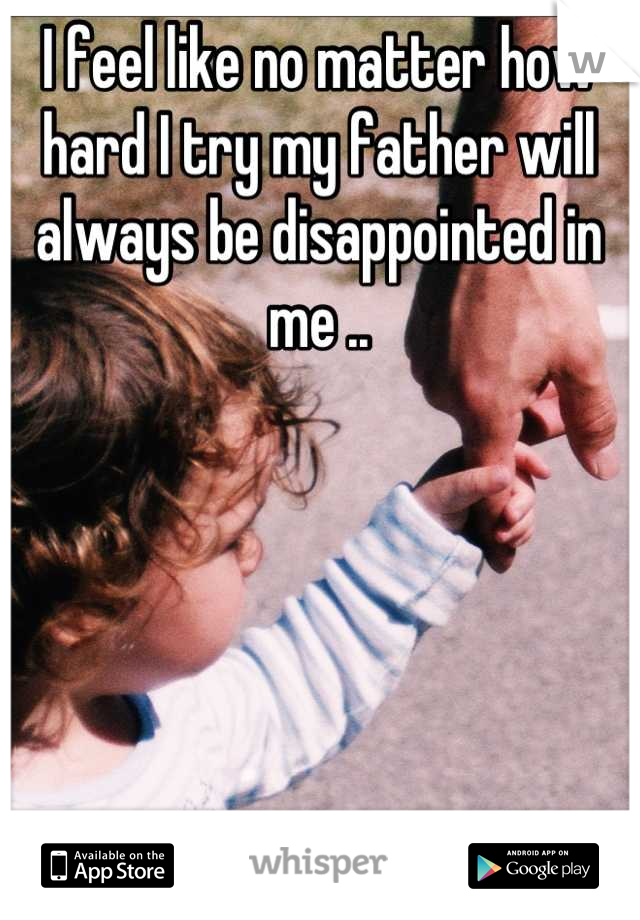 I feel like no matter how hard I try my father will always be disappointed in me ..
