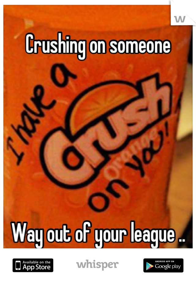 Crushing on someone       Way out of your league ..