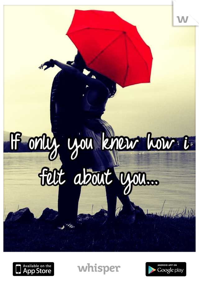 If only you knew how i felt about you...