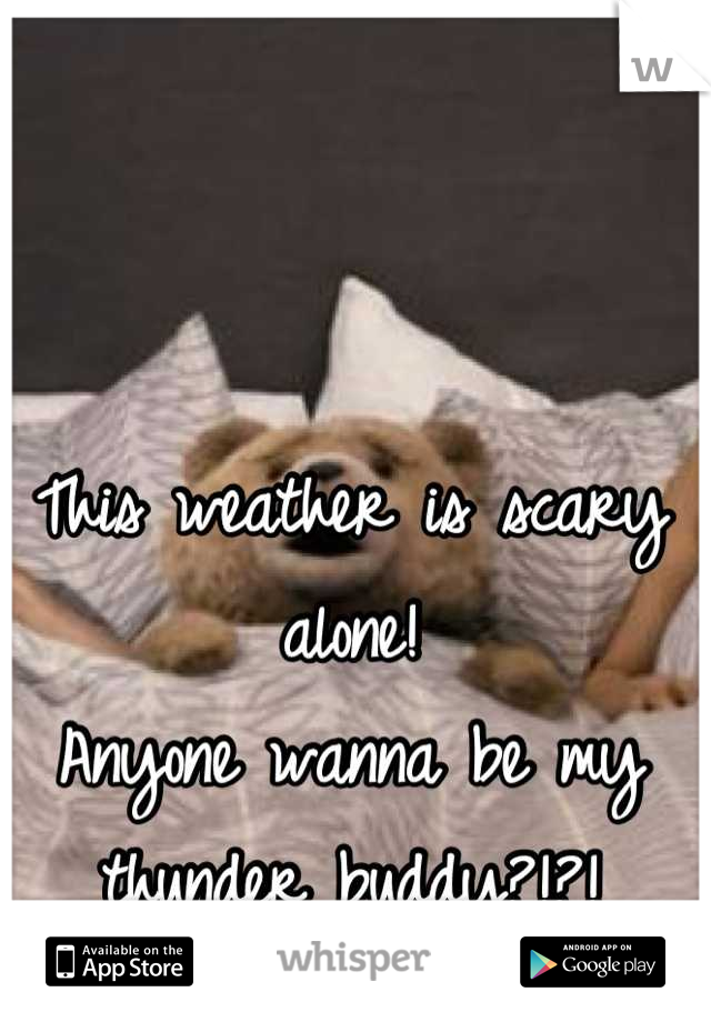 This weather is scary alone! Anyone wanna be my thunder buddy?!?!