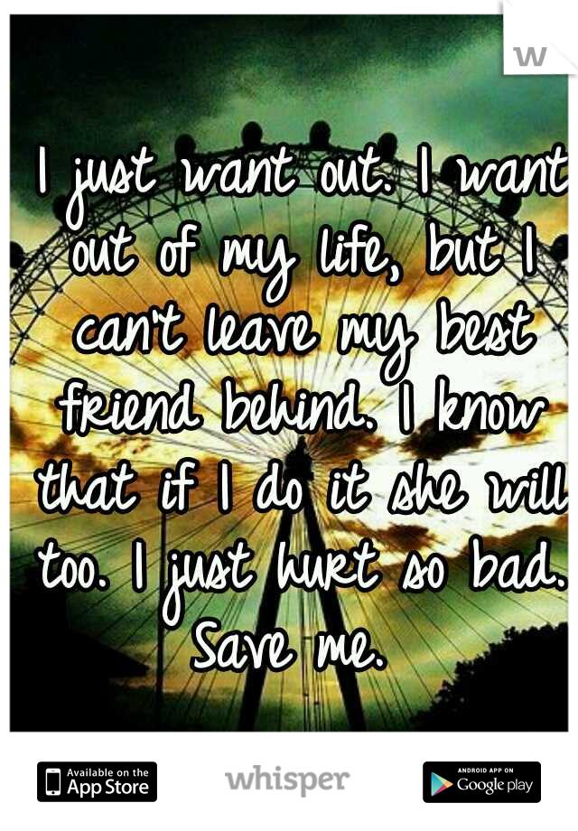 I just want out. I want out of my life, but I can't leave my best friend behind. I know that if I do it she will too. I just hurt so bad. Save me.