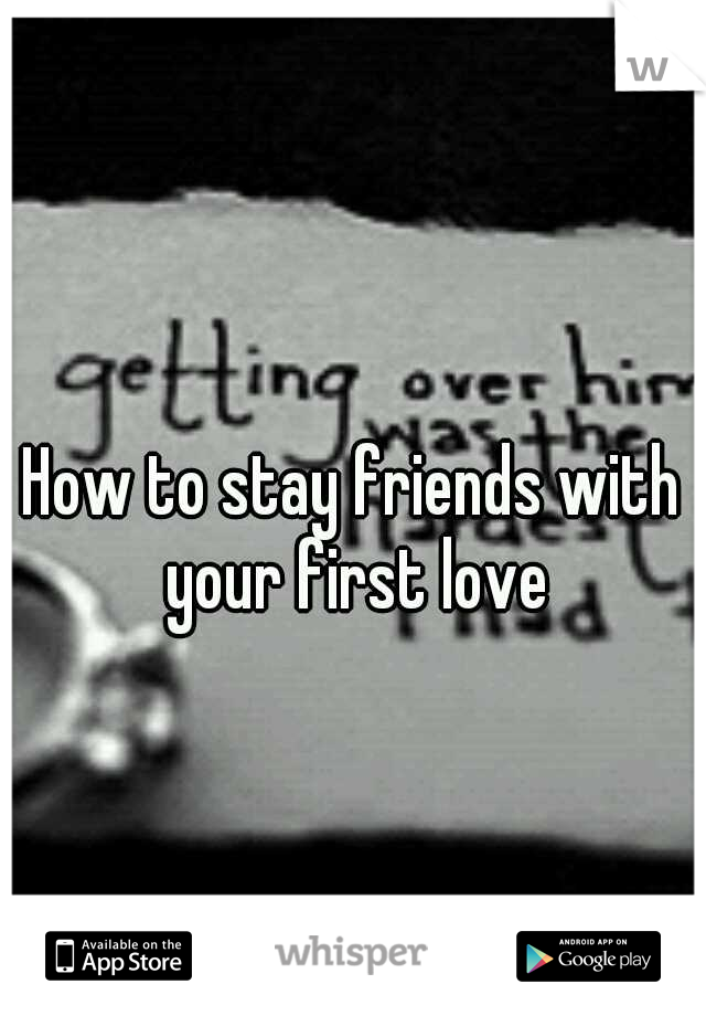 How to stay friends with your first love