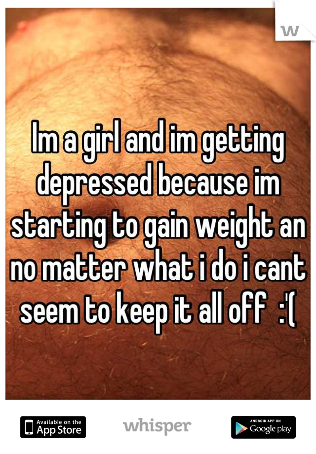 Im a girl and im getting depressed because im starting to gain weight an no matter what i do i cant seem to keep it all off  :'(