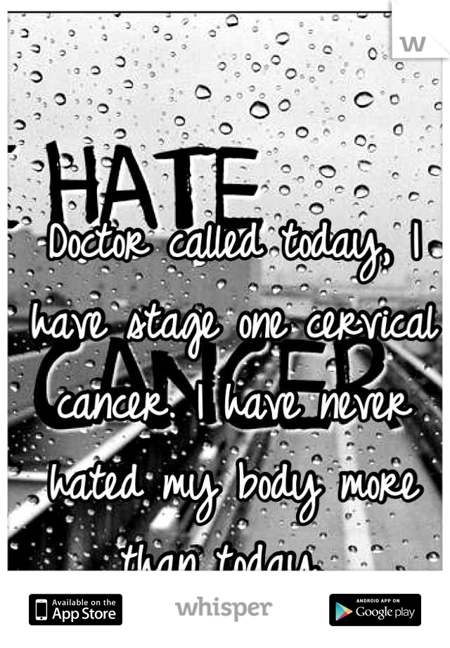 Doctor called today, I have stage one cervical cancer. I have never hated my body more than today.