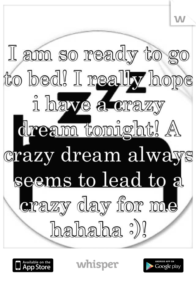 I am so ready to go to bed! I really hope i have a crazy dream tonight! A crazy dream always seems to lead to a crazy day for me hahaha :)!