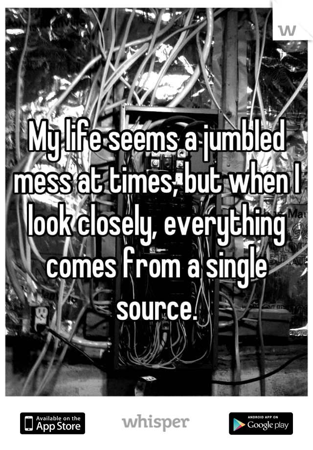 My life seems a jumbled mess at times, but when I look closely, everything comes from a single source.