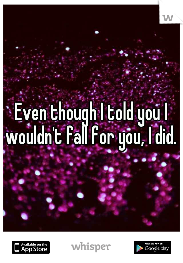 Even though I told you I wouldn't fall for you, I did.