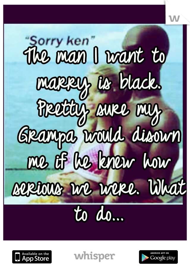 The man I want to marry is black. Pretty sure my Grampa would disown me if he knew how serious we were. What to do...