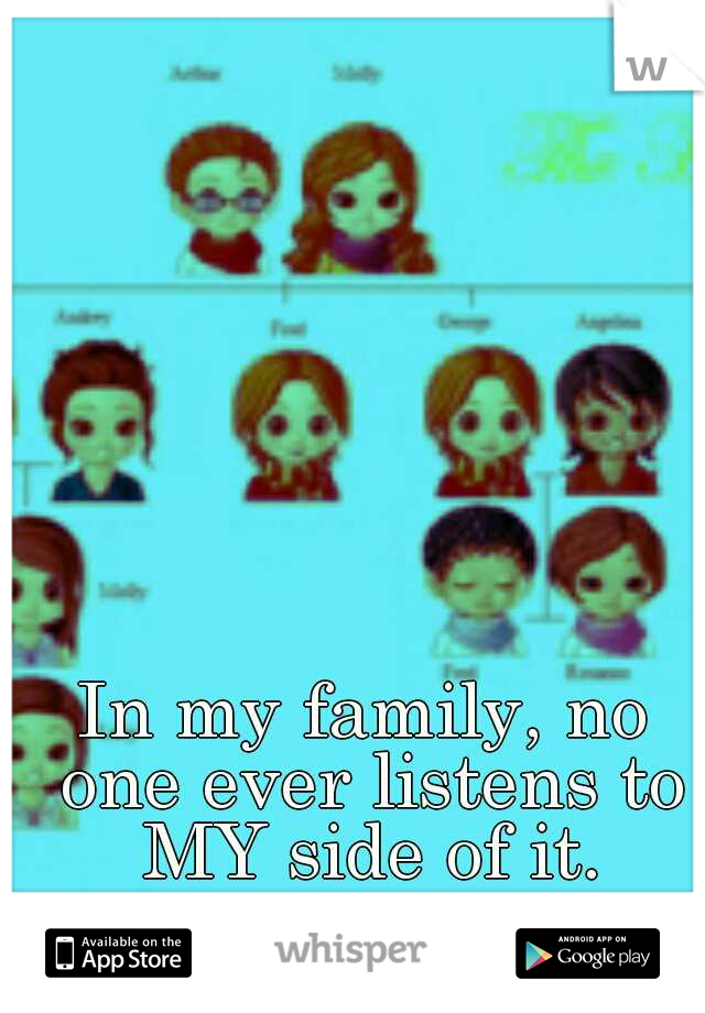 In my family, no one ever listens to MY side of it.