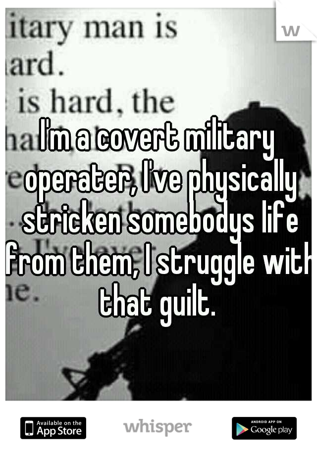 I'm a covert military operater, I've physically stricken somebodys life from them, I struggle with that guilt.