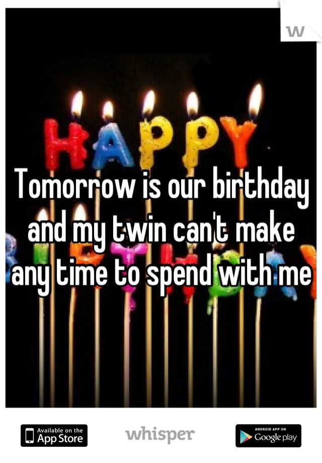 Tomorrow is our birthday and my twin can't make any time to spend with me