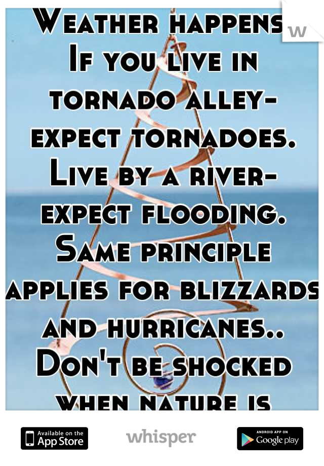 Weather happens. If you live in tornado alley- expect tornadoes. Live by a river- expect flooding. Same principle applies for blizzards and hurricanes.. Don't be shocked when nature is greater than you