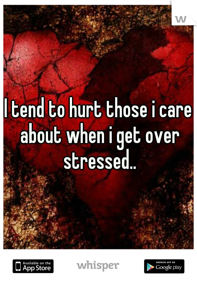 I tend to hurt those i care about when i get over stressed..