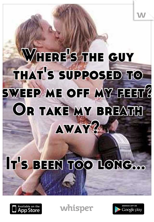 Where's the guy that's supposed to sweep me off my feet? Or take my breath away?   It's been too long...