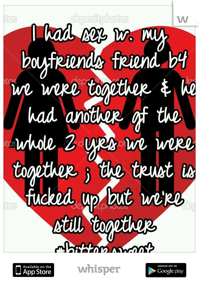 I had sex w. my boyfriends friend b4 we were together & he had another gf the whole 2 yrs we were together ; the trust is fucked up but we're still together #bittersweet