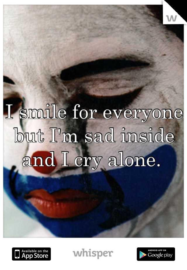 I smile for everyone but I'm sad inside and I cry alone.