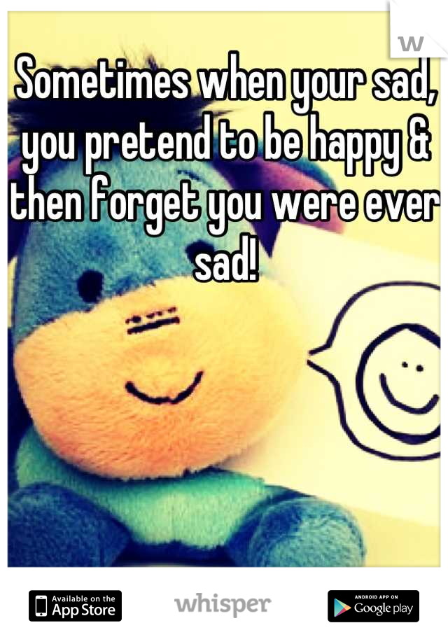 Sometimes when your sad, you pretend to be happy & then forget you were ever sad!