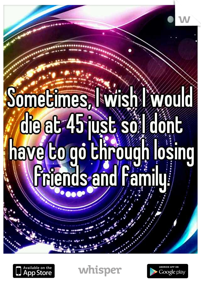 Sometimes, I wish I would die at 45 just so I dont have to go through losing friends and family.