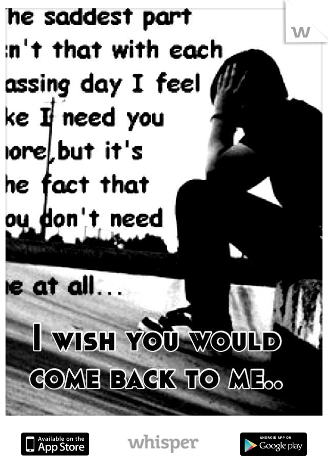 I wish you would come back to me..