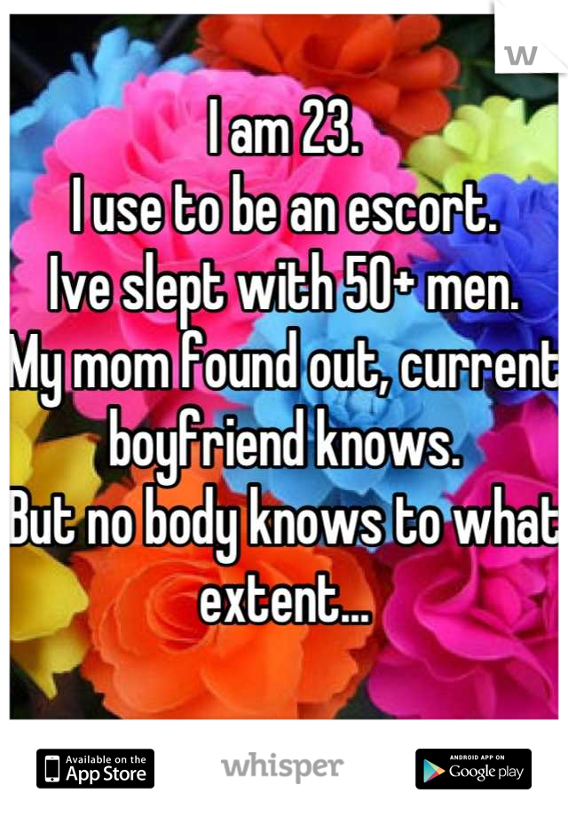 I am 23. I use to be an escort.  Ive slept with 50+ men.  My mom found out, current boyfriend knows. But no body knows to what extent...