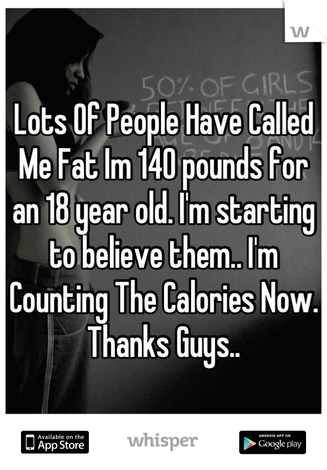 Lots Of People Have Called Me Fat Im 140 pounds for an 18 year old. I'm starting to believe them.. I'm Counting The Calories Now. Thanks Guys..
