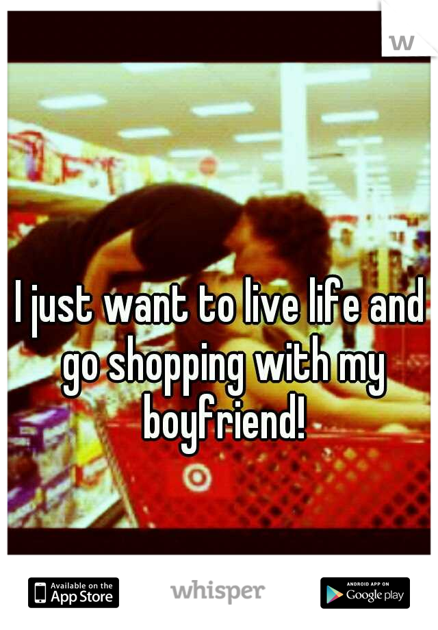 I just want to live life and go shopping with my boyfriend!