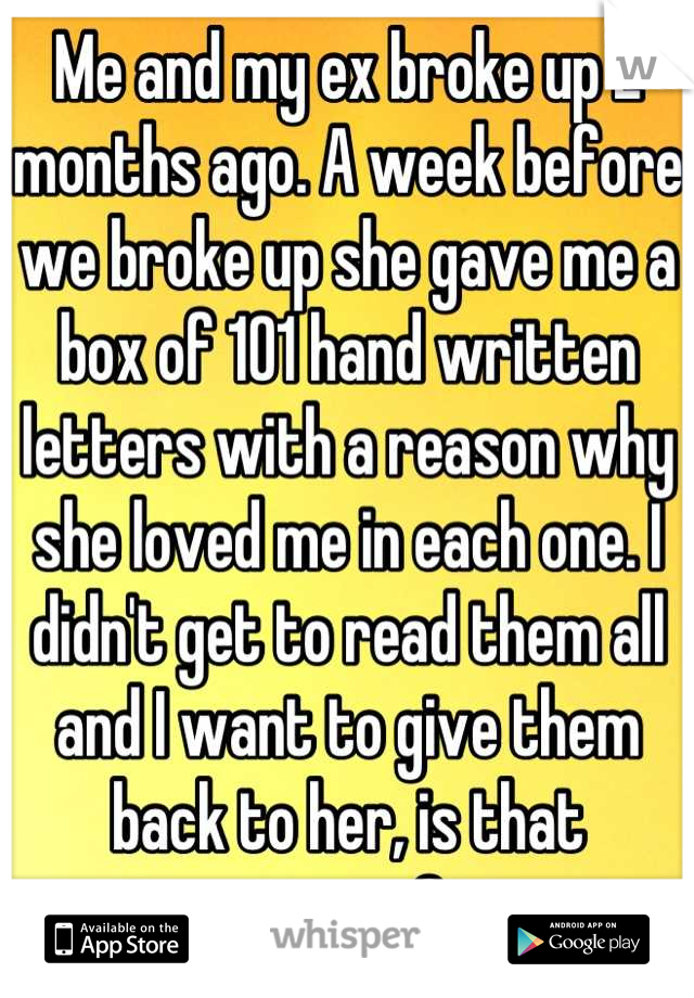 Me and my ex broke up 2 months ago. A week before we broke up she gave me a box of 101 hand written letters with a reason why she loved me in each one. I didn't get to read them all and I want to give them back to her, is that wrong?