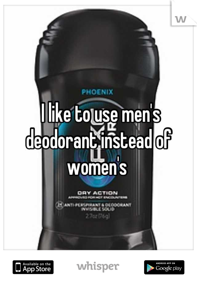 I like to use men's deodorant instead of women's