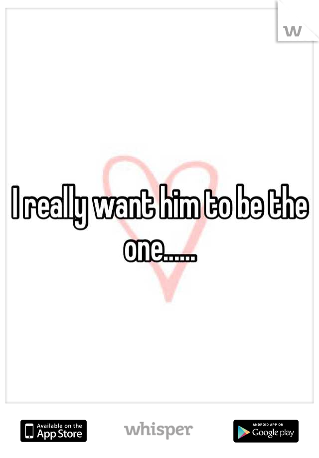 I really want him to be the one......