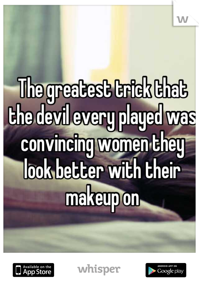 The greatest trick that the devil every played was convincing women they look better with their makeup on