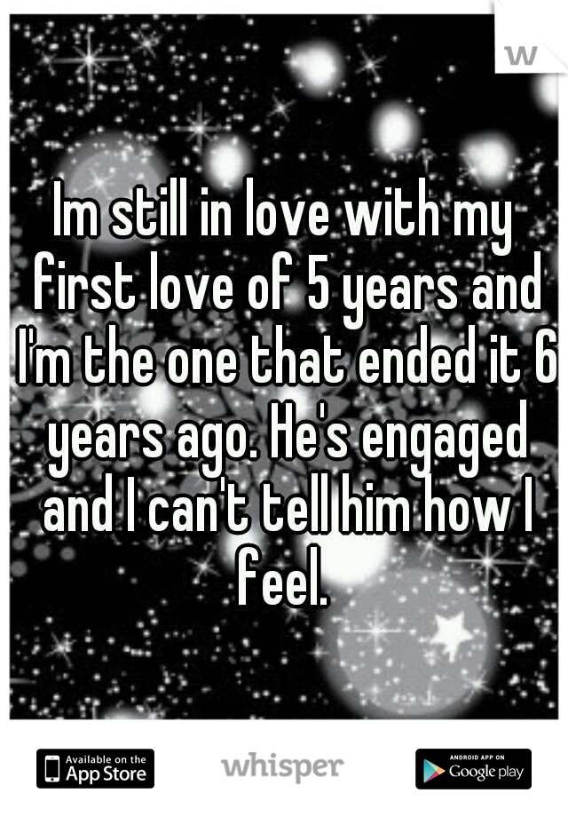 Im still in love with my first love of 5 years and I'm the one that ended it 6 years ago. He's engaged and I can't tell him how I feel.