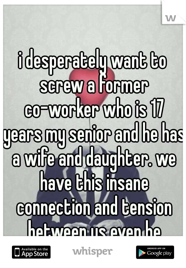 i desperately want to screw a former co-worker who is 17 years my senior and he has a wife and daughter. we have this insane connection and tension between us even he admits it.