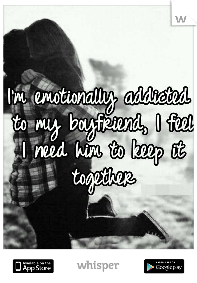 I'm emotionally addicted to my boyfriend, I feel I need him to keep it together