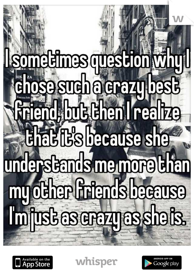 I sometimes question why I chose such a crazy best friend, but then I realize that it's because she understands me more than my other friends because I'm just as crazy as she is.