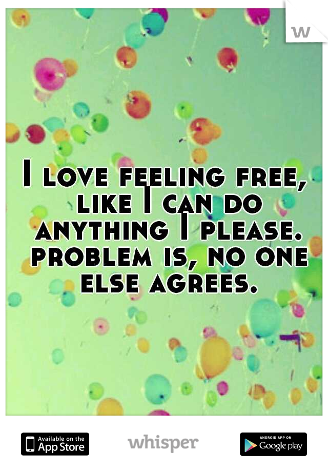 I love feeling free, like I can do anything I please. problem is, no one else agrees.