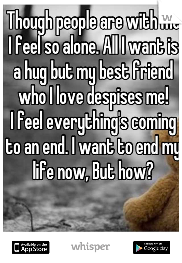 Though people are with me I feel so alone. All I want is a hug but my best friend who I love despises me! I feel everything's coming to an end. I want to end my life now, But how?