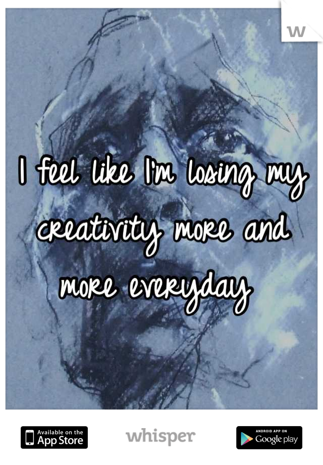 I feel like I'm losing my creativity more and more everyday