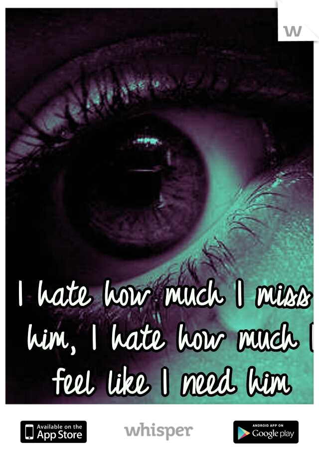 I hate how much I miss him, I hate how much I feel like I need him beside me right now.