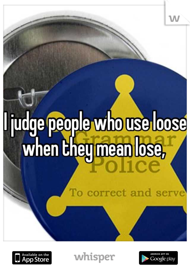 I judge people who use loose when they mean lose,