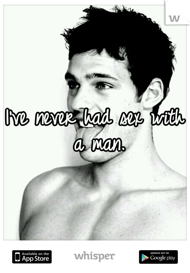 I've never had sex with a man.