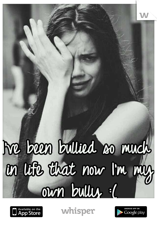 I've been bullied so much in life that now I'm my own bully :(