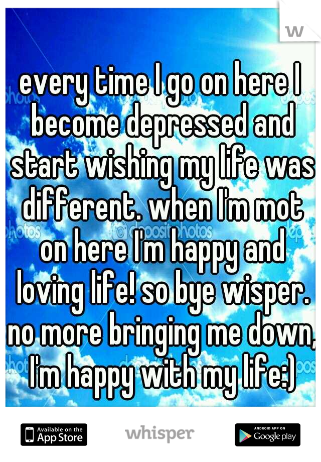 every time I go on here I become depressed and start wishing my life was different. when I'm mot on here I'm happy and loving life! so bye wisper. no more bringing me down, I'm happy with my life:)