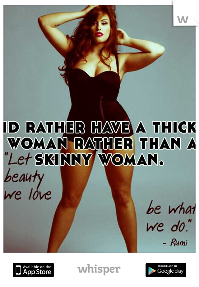 id rather have a thick woman rather than a skinny woman.