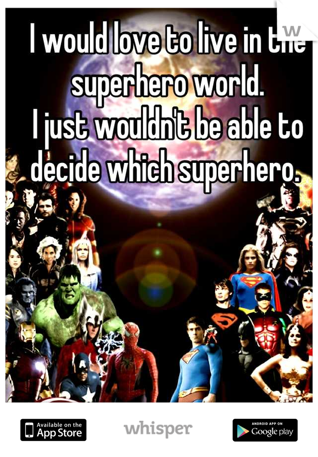 I would love to live in the superhero world.  I just wouldn't be able to decide which superhero.